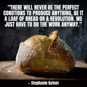 There will never be the perfect conditions to produce anything, be it a loaf of bread or a revolution. We just have to do the work anyway. — Stephanie Kutner